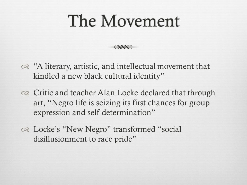 The MovementThe Movement  A literary, artistic, and intellectual movement that kindled a new black cultural identity  Critic and teacher Alan Locke declared that through art, Negro life is seizing its first chances for group expression and self determination  Locke's New Negro transformed social disillusionment to race pride