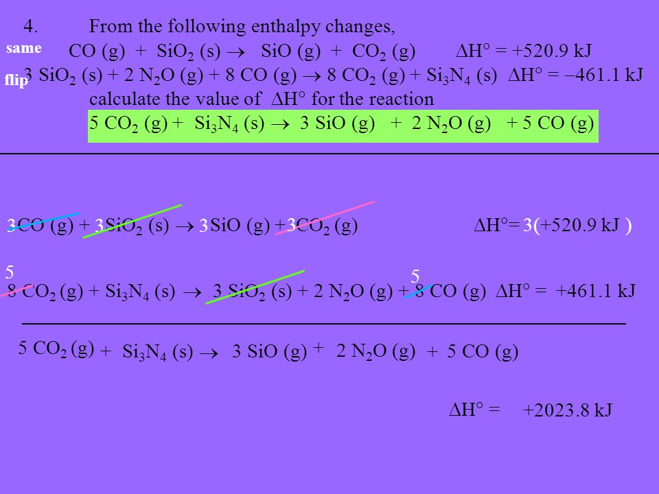 4.From the following enthalpy changes, CO (g) + SiO 2 (s)  SiO (g) + CO 2 (g)  H  = +520.9 kJ 3 SiO 2 (s) + 2 N 2 O (g) + 8 CO (g)  8 CO 2 (g) + Si 3 N 4 (s)  H  =  461.1 kJ calculate the value of  H  for the reaction 5 CO 2 (g) + Si 3 N 4 (s)  3 SiO (g) + 2 N 2 O (g) + 5 CO (g) flip same CO (g) + SiO 2 (s)  SiO (g) + CO 2 (g)  H  = +520.9 kJ 8 CO 2 (g) + Si 3 N 4 (s) 5 CO 2 (g) 33  3 SiO 2 (s) + 2 N 2 O (g) + 8 CO (g)  H  = +461.1 kJ 3 3( ) +Si 3 N 4 (s)  3 SiO (g)  H  = +2023.8 kJ 3 5 5 2 N 2 O (g) 5 CO (g) + +