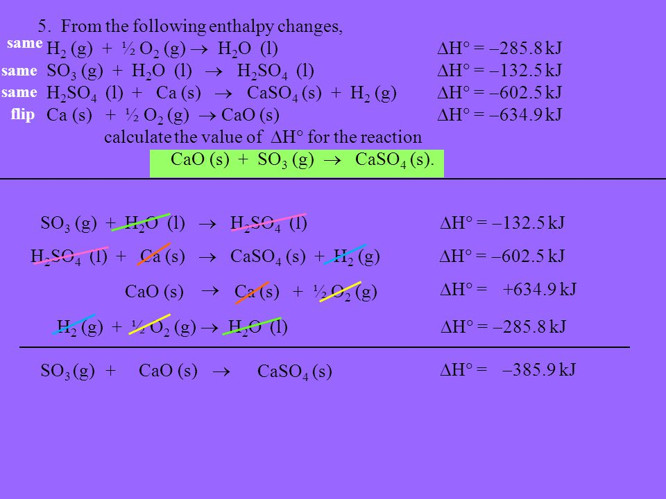 5. From the following enthalpy changes, H 2 (g) + ½ O 2 (g)  H 2 O (l)  H  =  285.8 kJ SO 3 (g) + H 2 O (l)  H 2 SO 4 (l)  H  =  132.5 kJ H 2