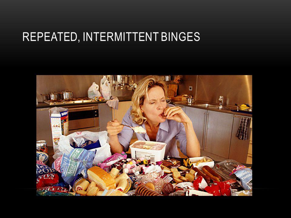 REPEATED, INTERMITTENT BINGES