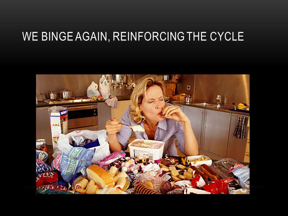 WE BINGE AGAIN, REINFORCING THE CYCLE