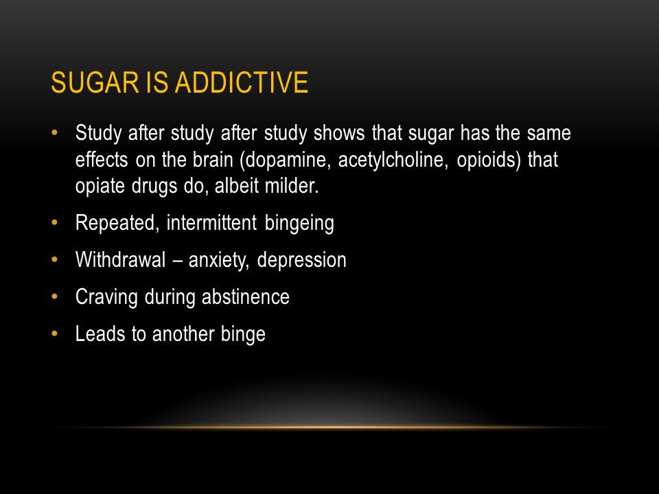SUGAR IS ADDICTIVE Study after study after study shows that sugar has the same effects on the brain (dopamine, acetylcholine, opioids) that opiate drugs do, albeit milder.