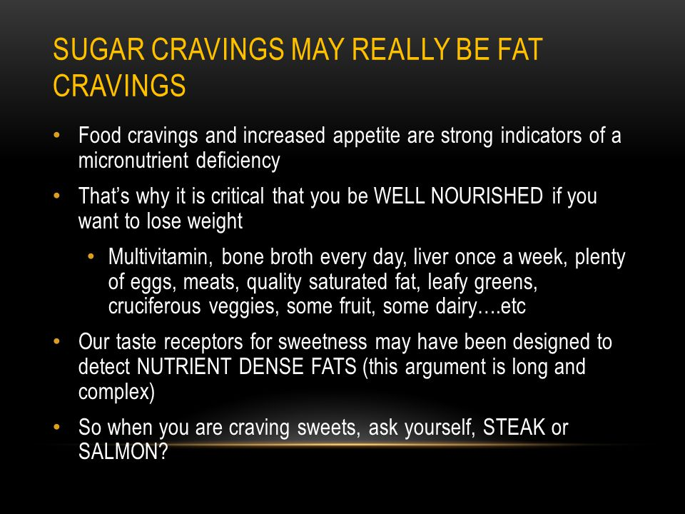 SUGAR CRAVINGS MAY REALLY BE FAT CRAVINGS Food cravings and increased appetite are strong indicators of a micronutrient deficiency That's why it is critical that you be WELL NOURISHED if you want to lose weight Multivitamin, bone broth every day, liver once a week, plenty of eggs, meats, quality saturated fat, leafy greens, cruciferous veggies, some fruit, some dairy….etc Our taste receptors for sweetness may have been designed to detect NUTRIENT DENSE FATS (this argument is long and complex) So when you are craving sweets, ask yourself, STEAK or SALMON