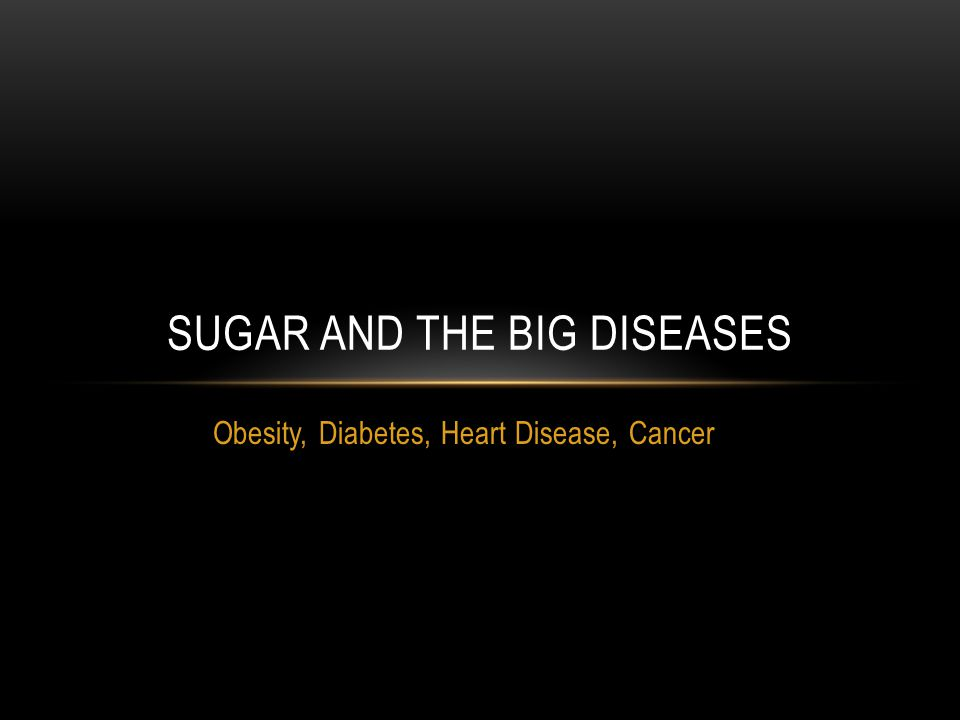 Obesity, Diabetes, Heart Disease, Cancer SUGAR AND THE BIG DISEASES