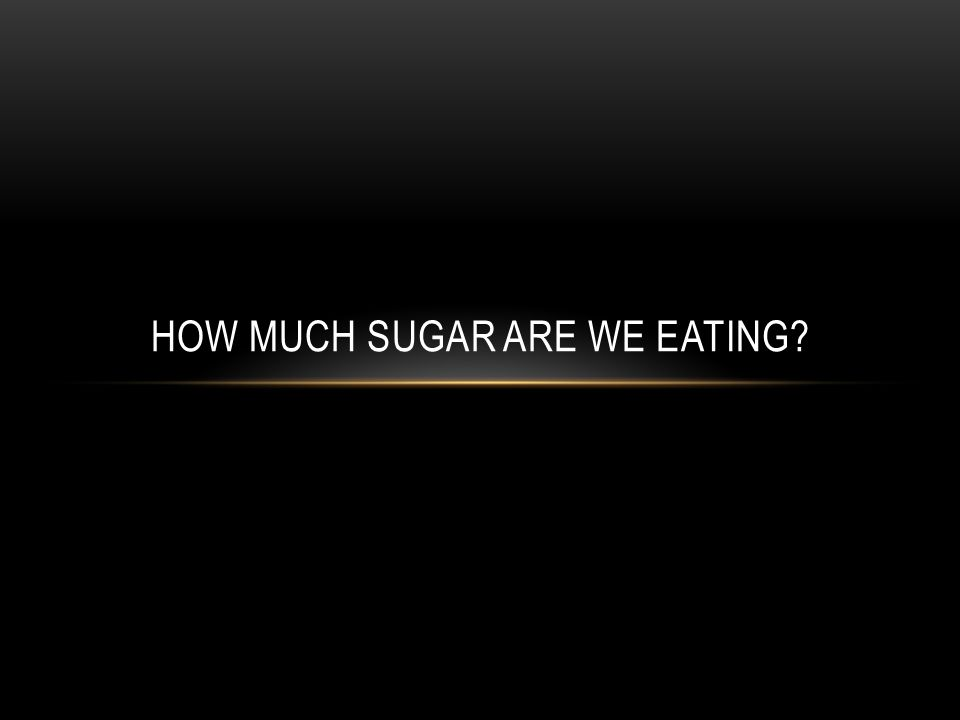 HOW MUCH SUGAR ARE WE EATING
