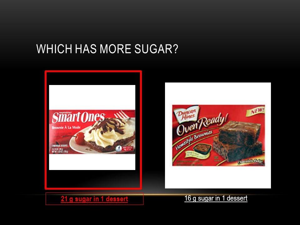 WHICH HAS MORE SUGAR 16 g sugar in 1 dessert 21 g sugar in 1 dessert