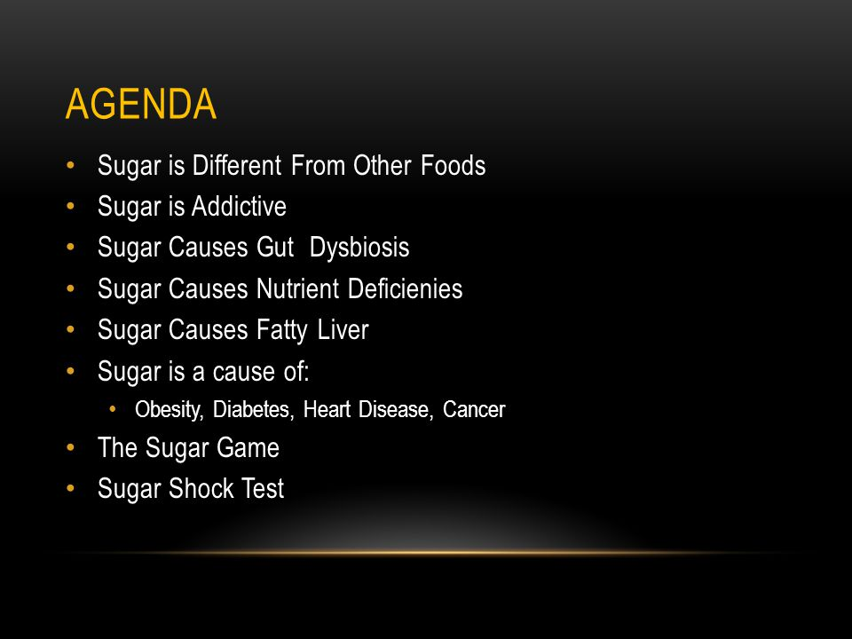 AGENDA Sugar is Different From Other Foods Sugar is Addictive Sugar Causes Gut Dysbiosis Sugar Causes Nutrient Deficienies Sugar Causes Fatty Liver Sugar is a cause of: Obesity, Diabetes, Heart Disease, Cancer The Sugar Game Sugar Shock Test