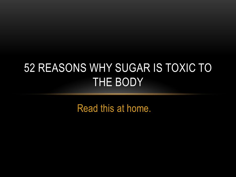 Read this at home. 52 REASONS WHY SUGAR IS TOXIC TO THE BODY