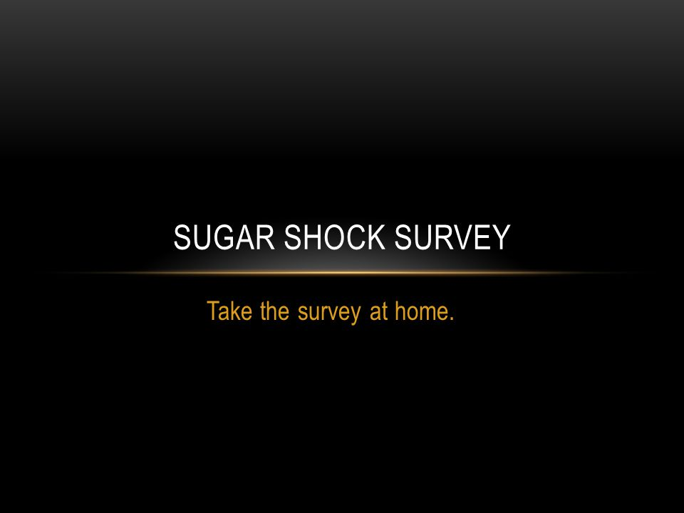 Take the survey at home. SUGAR SHOCK SURVEY
