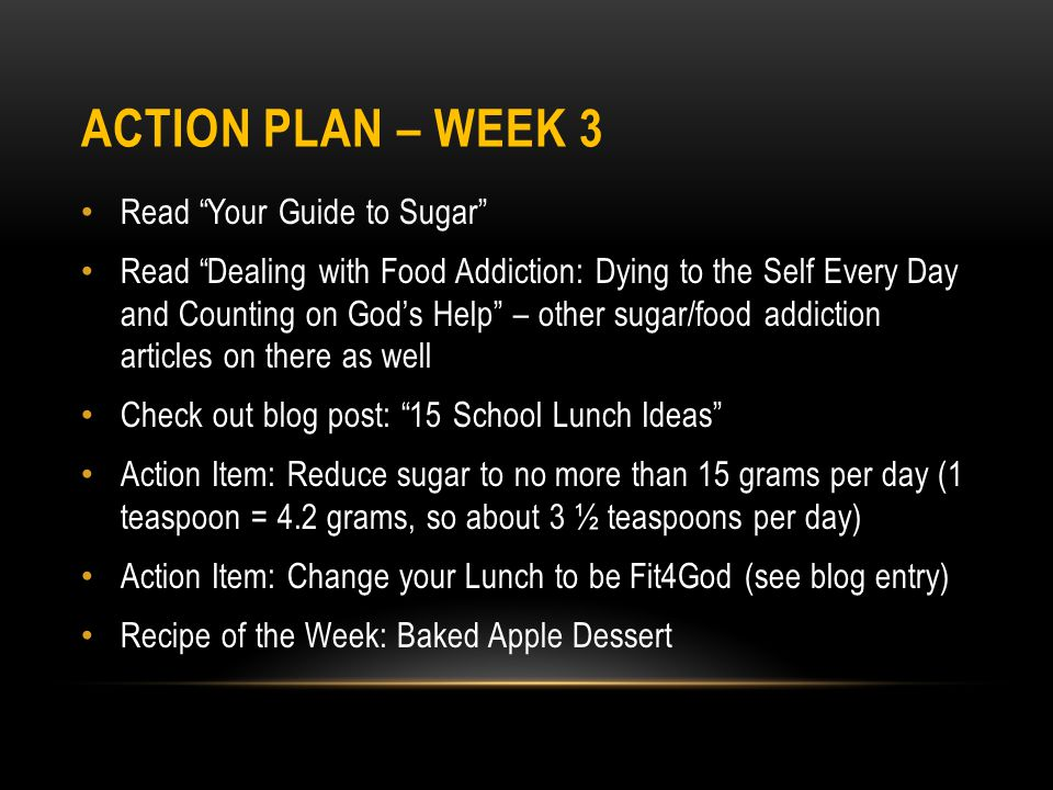 ACTION PLAN – WEEK 3 Read Your Guide to Sugar Read Dealing with Food Addiction: Dying to the Self Every Day and Counting on God's Help – other sugar/food addiction articles on there as well Check out blog post: 15 School Lunch Ideas Action Item: Reduce sugar to no more than 15 grams per day (1 teaspoon = 4.2 grams, so about 3 ½ teaspoons per day) Action Item: Change your Lunch to be Fit4God (see blog entry) Recipe of the Week: Baked Apple Dessert