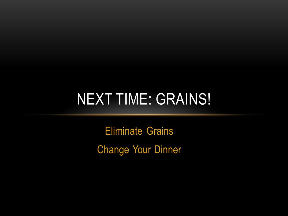 NEXT TIME: GRAINS! Eliminate Grains Change Your Dinner
