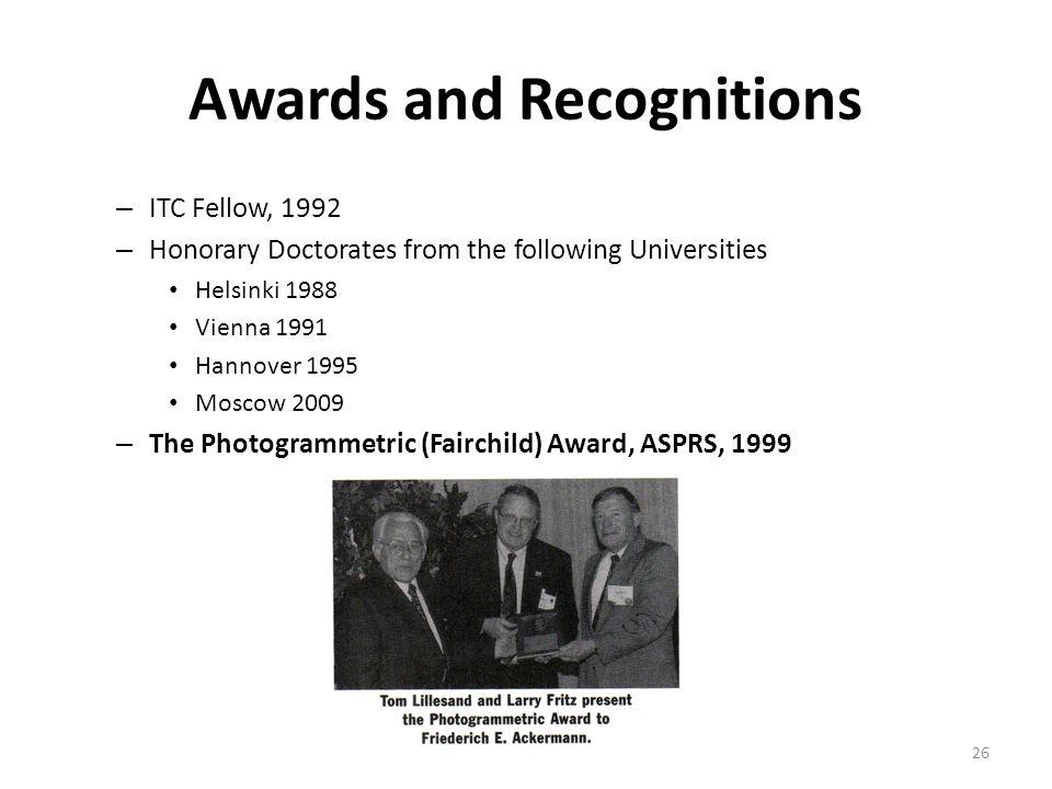 Awards and Recognitions – ITC Fellow, 1992 – Honorary Doctorates from the following Universities Helsinki 1988 Vienna 1991 Hannover 1995 Moscow 2009 – The Photogrammetric (Fairchild) Award, ASPRS, 1999 26