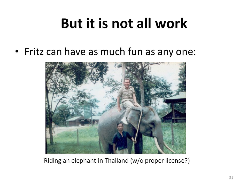 But it is not all work Fritz can have as much fun as any one: Riding an elephant in Thailand (w/o proper license ) 31