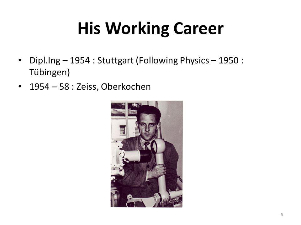 His Working Career Dipl.Ing – 1954 : Stuttgart (Following Physics – 1950 : Tübingen) 1954 – 58 : Zeiss, Oberkochen 6