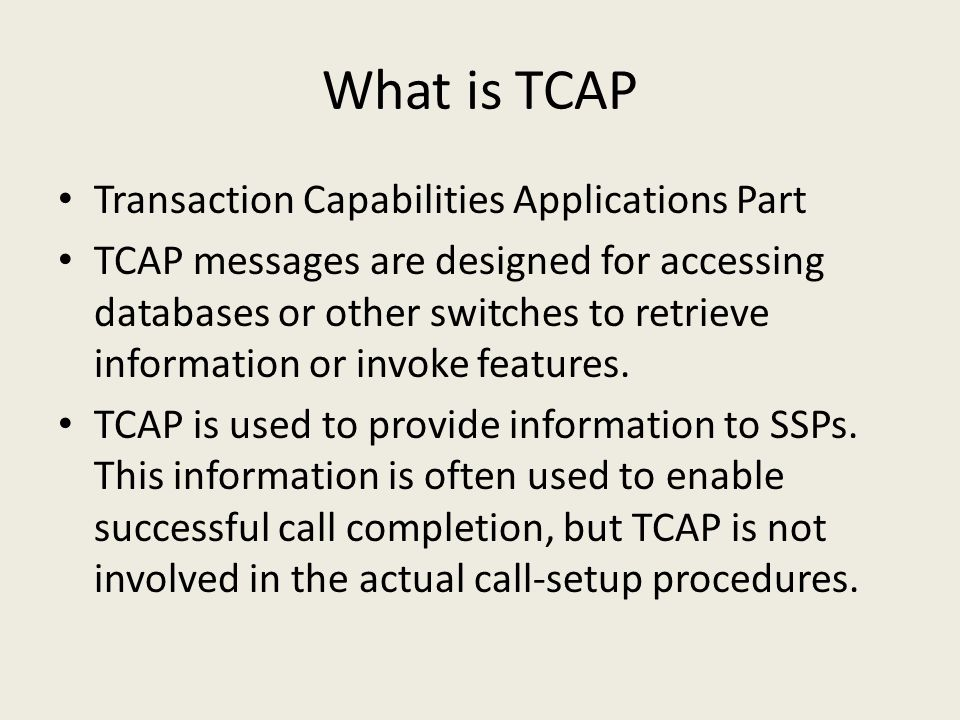 What is TCAP Transaction Capabilities Applications Part TCAP messages are designed for accessing databases or other switches to retrieve information or invoke features.