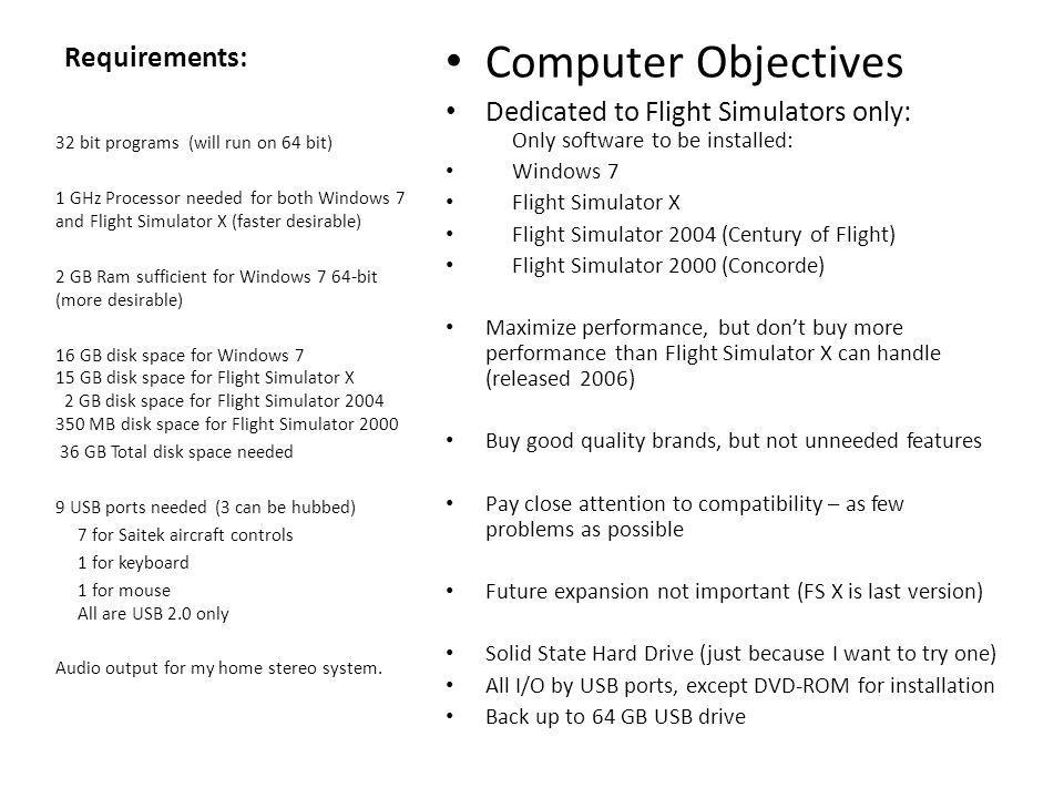 Requirements: Computer Objectives Dedicated to Flight Simulators only: Only software to be installed: Windows 7 Flight Simulator X Flight Simulator 2004 (Century of Flight) Flight Simulator 2000 (Concorde) Maximize performance, but don't buy more performance than Flight Simulator X can handle (released 2006) Buy good quality brands, but not unneeded features Pay close attention to compatibility – as few problems as possible Future expansion not important (FS X is last version) Solid State Hard Drive (just because I want to try one) All I/O by USB ports, except DVD-ROM for installation Back up to 64 GB USB drive 32 bit programs (will run on 64 bit) 1 GHz Processor needed for both Windows 7 and Flight Simulator X (faster desirable) 2 GB Ram sufficient for Windows 7 64-bit (more desirable) 16 GB disk space for Windows 7 15 GB disk space for Flight Simulator X 2 GB disk space for Flight Simulator 2004 350 MB disk space for Flight Simulator 2000 36 GB Total disk space needed 9 USB ports needed (3 can be hubbed) 7 for Saitek aircraft controls 1 for keyboard 1 for mouse All are USB 2.0 only Audio output for my home stereo system.