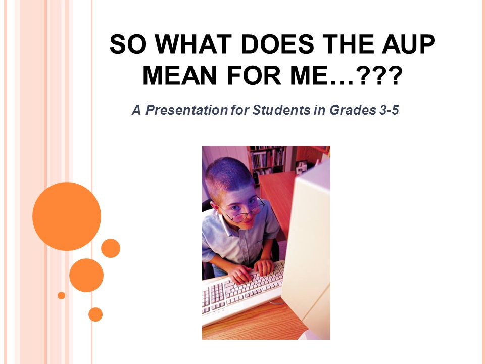 SO WHAT DOES THE AUP MEAN FOR ME… A Presentation for Students in Grades 3-5