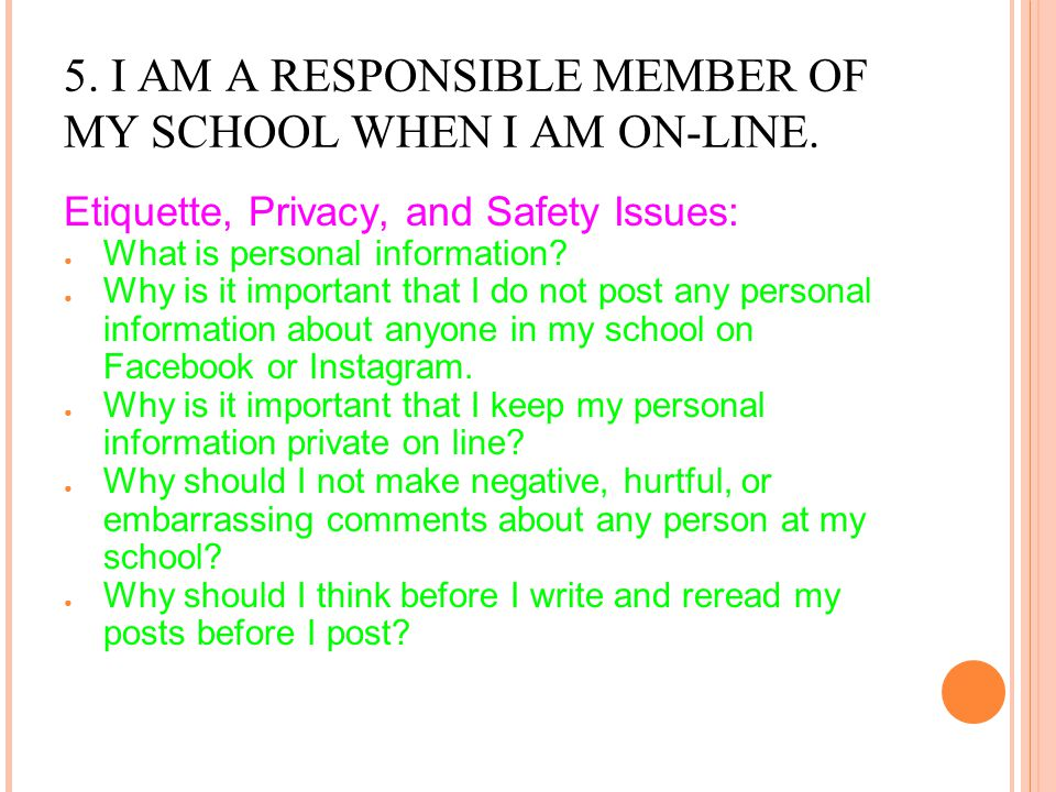 5. I AM A RESPONSIBLE MEMBER OF MY SCHOOL WHEN I AM ON-LINE. Etiquette, Privacy, and Safety Issues: ● What is personal information? ● Why is it import