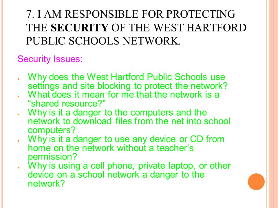 7. I AM RESPONSIBLE FOR PROTECTING THE SECURITY OF THE WEST HARTFORD PUBLIC SCHOOLS NETWORK. Security Issues: ● Why does the West Hartford Public Scho