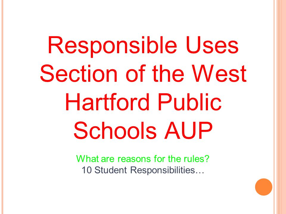 Responsible Uses Section of the West Hartford Public Schools AUP What are reasons for the rules? 10 Student Responsibilities…