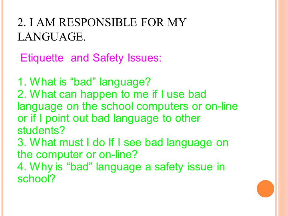 "2. I AM RESPONSIBLE FOR MY LANGUAGE. Etiquette and Safety Issues: 1. What is ""bad"" language? 2. What can happen to me if I use bad language on the sch"