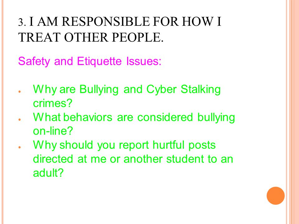 3. I AM RESPONSIBLE FOR HOW I TREAT OTHER PEOPLE. Safety and Etiquette Issues: ● Why are Bullying and Cyber Stalking crimes? ● What behaviors are cons