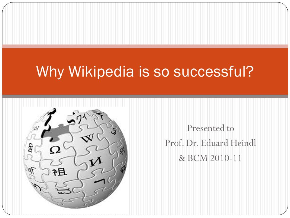 Presented to Prof. Dr. Eduard Heindl & BCM 2010-11 Why Wikipedia is so successful?
