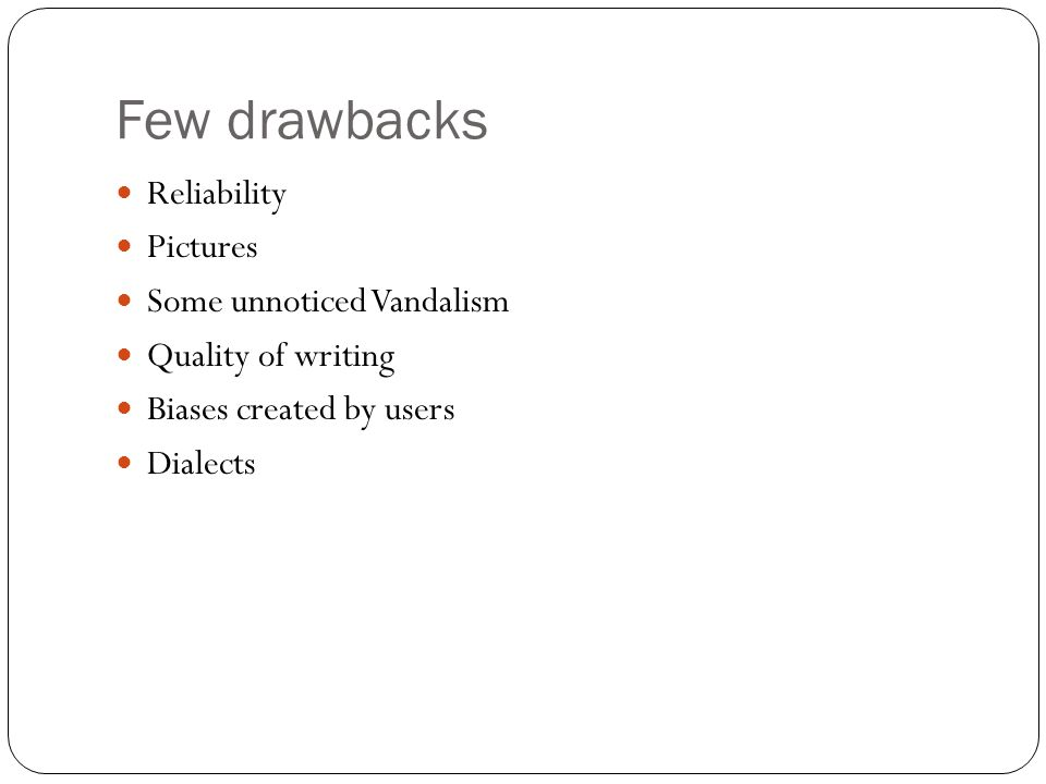 Few drawbacks Reliability Pictures Some unnoticed Vandalism Quality of writing Biases created by users Dialects