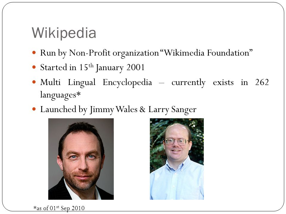 Wikipedia Run by Non-Profit organization Wikimedia Foundation Started in 15 th January 2001 Multi Lingual Encyclopedia – currently exists in 262 languages* Launched by Jimmy Wales & Larry Sanger *as of 01 st Sep 2010