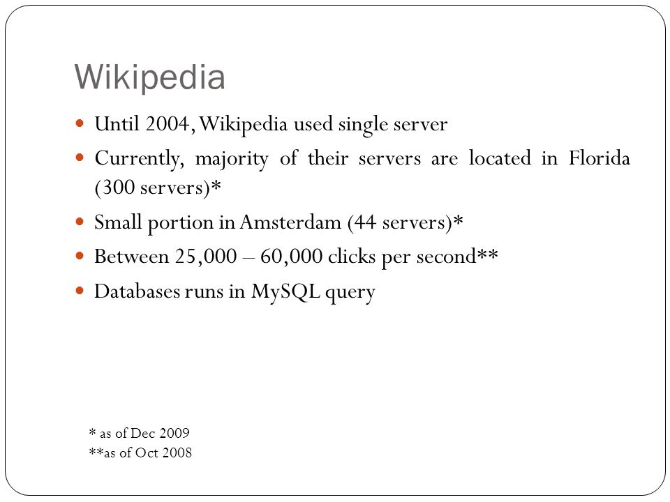 Wikipedia Until 2004, Wikipedia used single server Currently, majority of their servers are located in Florida (300 servers)* Small portion in Amsterdam (44 servers)* Between 25,000 – 60,000 clicks per second** Databases runs in MySQL query * as of Dec 2009 **as of Oct 2008