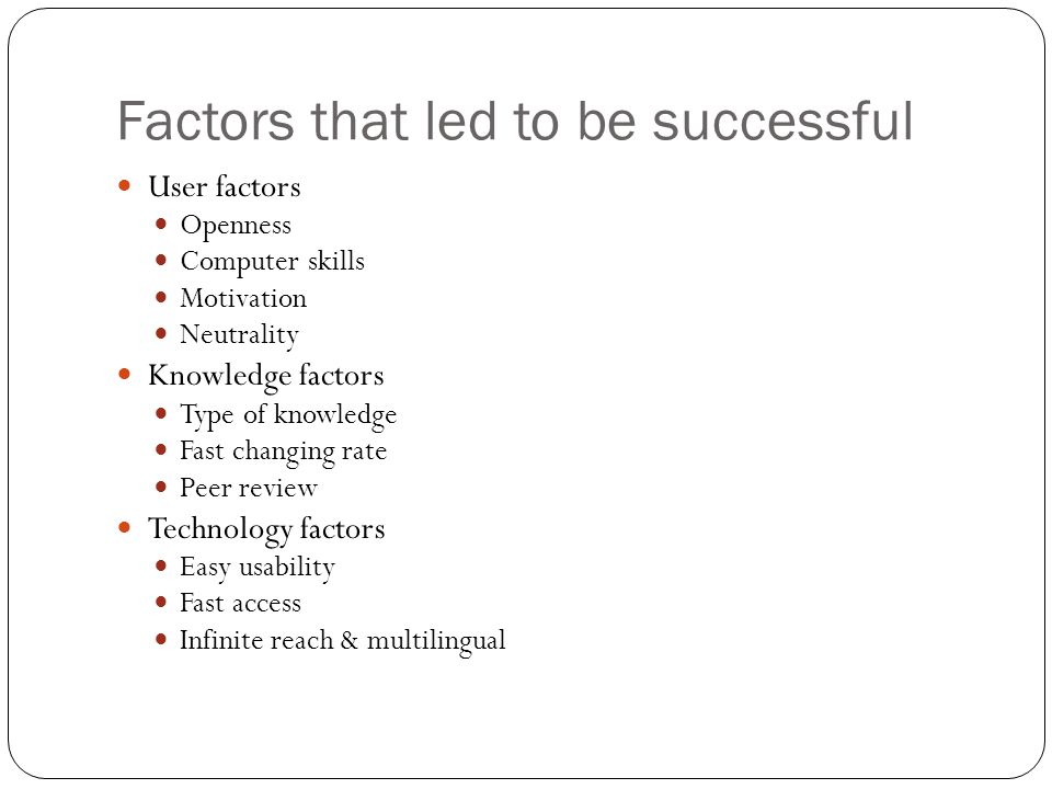 Factors that led to be successful User factors Openness Computer skills Motivation Neutrality Knowledge factors Type of knowledge Fast changing rate P