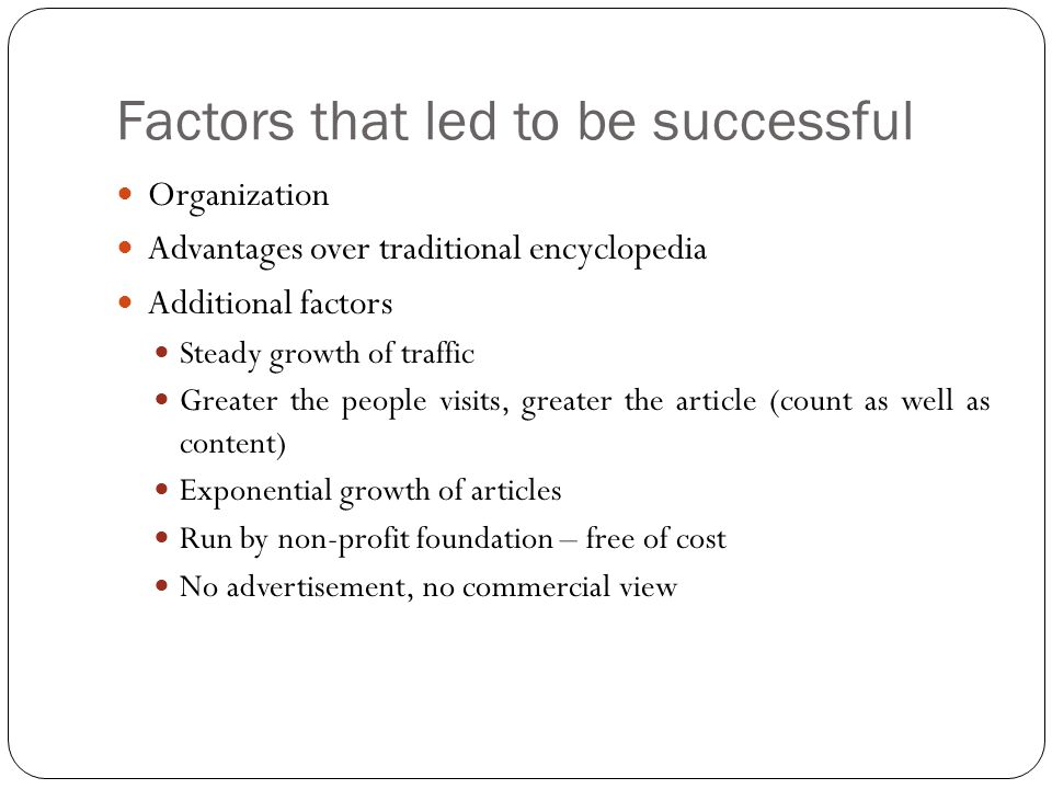 Organization Advantages over traditional encyclopedia Additional factors Steady growth of traffic Greater the people visits, greater the article (count as well as content) Exponential growth of articles Run by non-profit foundation – free of cost No advertisement, no commercial view Factors that led to be successful
