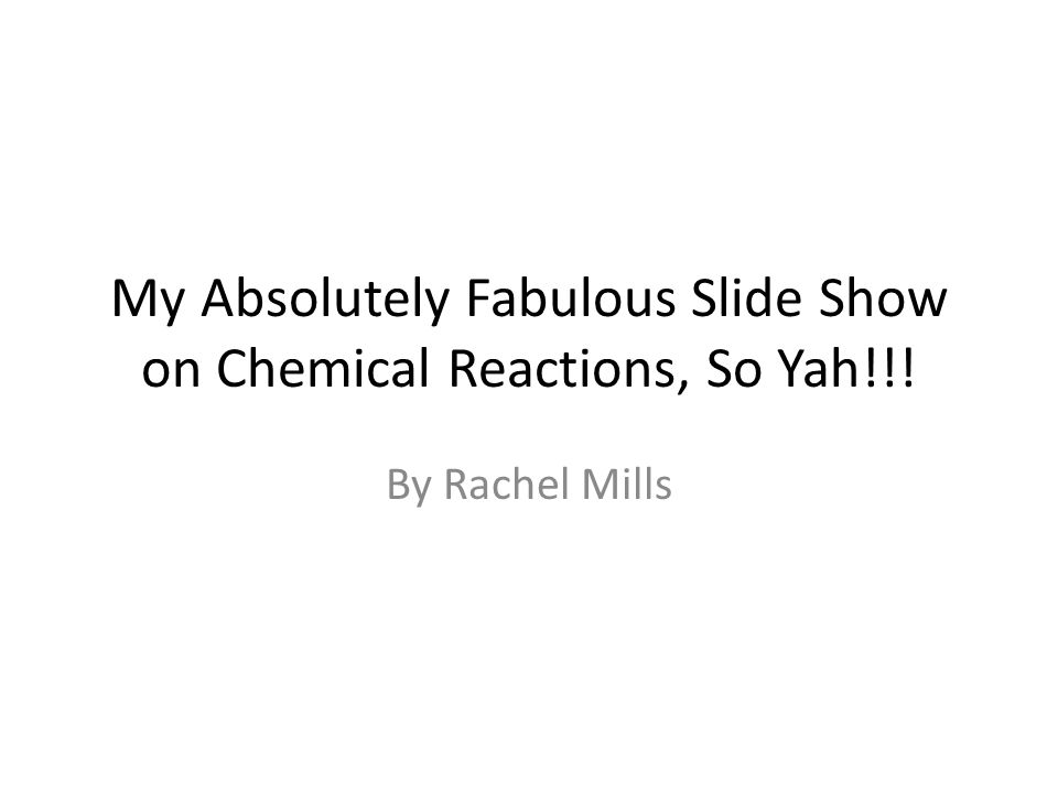 My Absolutely Fabulous Slide Show on Chemical Reactions, So Yah!!! By Rachel Mills