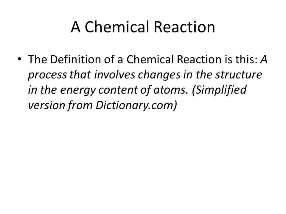 A Chemical Reaction The Definition of a Chemical Reaction is this: A process that involves changes in the structure in the energy content of atoms.