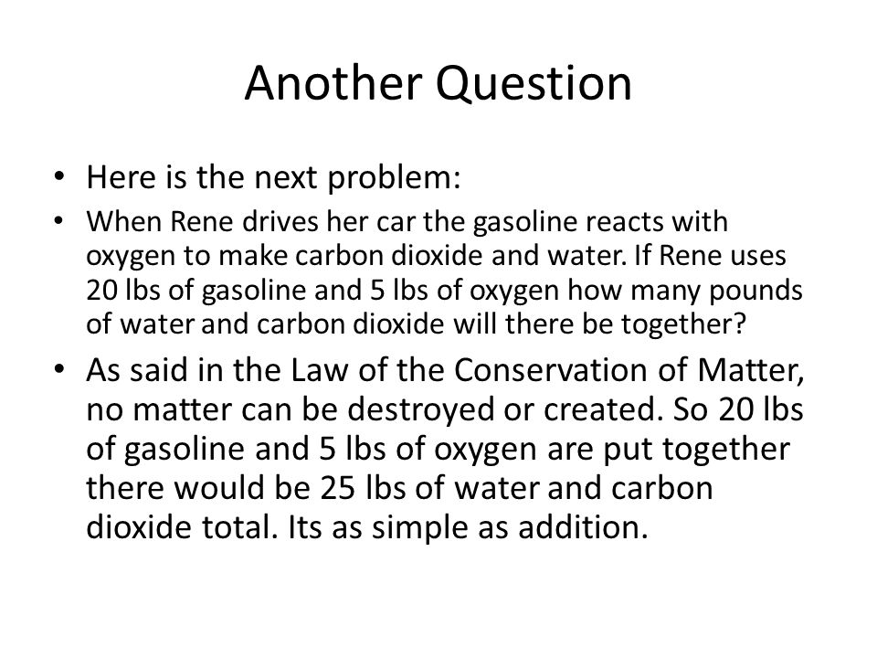 Another Question Here is the next problem: When Rene drives her car the gasoline reacts with oxygen to make carbon dioxide and water.