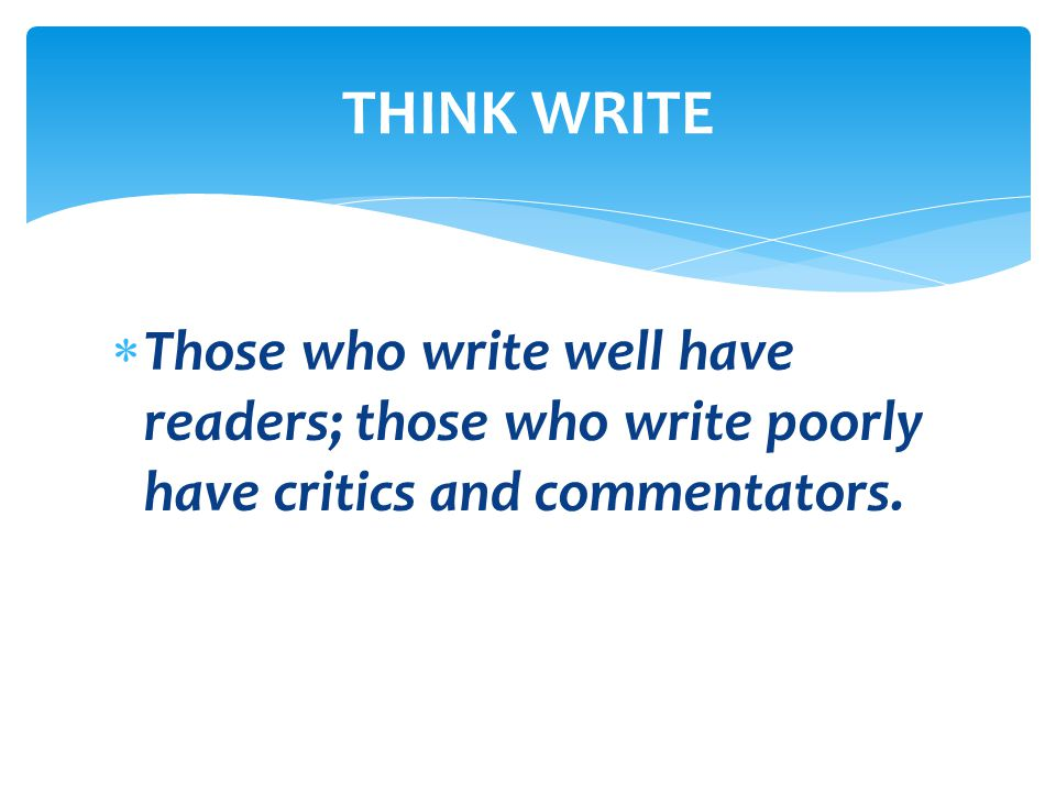  Those who write well have readers; those who write poorly have critics and commentators. THINK WRITE