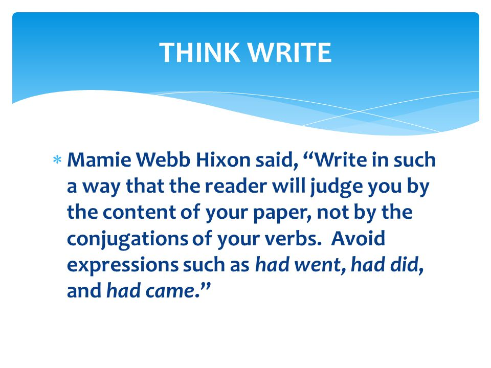 " Mamie Webb Hixon said, ""Write in such a way that the reader will judge you by the content of your paper, not by the conjugations of your verbs. Avoi"