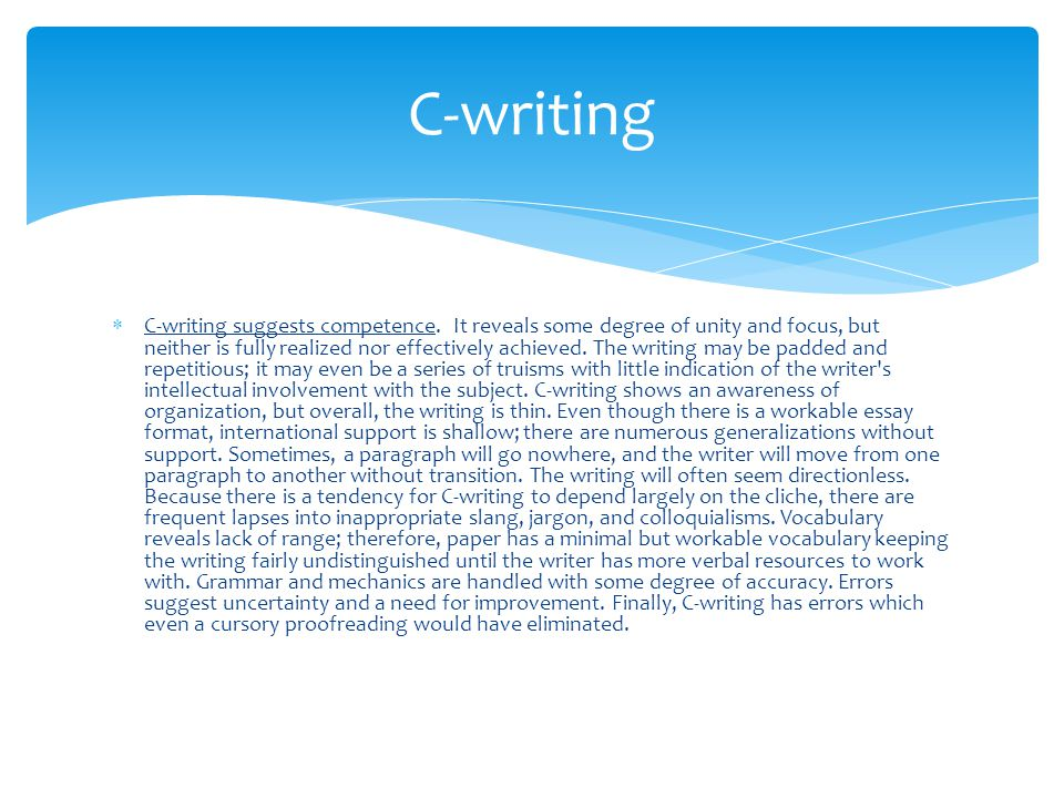  C-writing suggests competence. It reveals some degree of unity and focus, but neither is fully realized nor effectively achieved. The writing may be