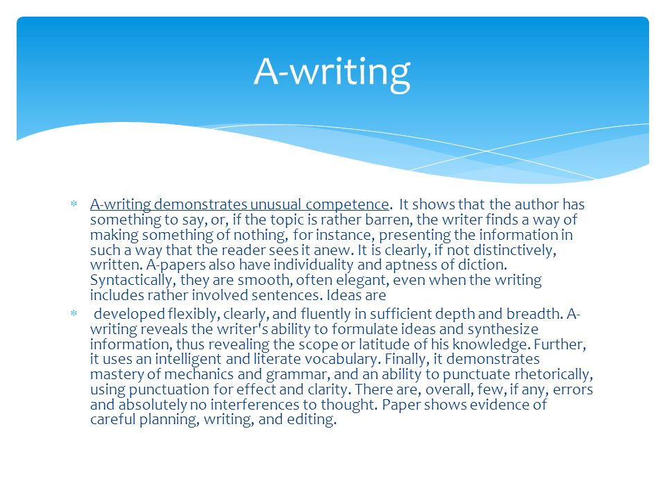  A-writing demonstrates unusual competence. It shows that the author has something to say, or, if the topic is rather barren, the writer finds a way