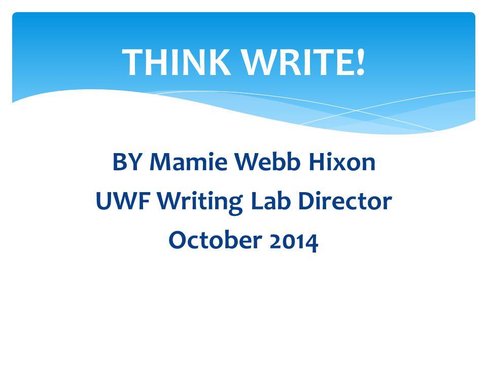 BY Mamie Webb Hixon UWF Writing Lab Director October 2014 THINK WRITE!