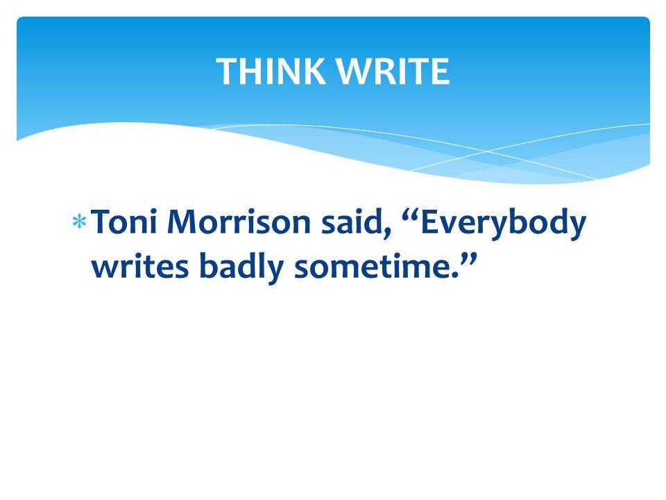  Toni Morrison said, Everybody writes badly sometime. THINK WRITE