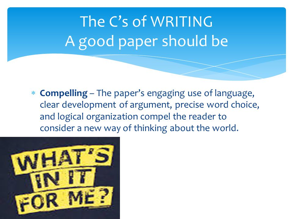  Compelling – The paper's engaging use of language, clear development of argument, precise word choice, and logical organization compel the reader to