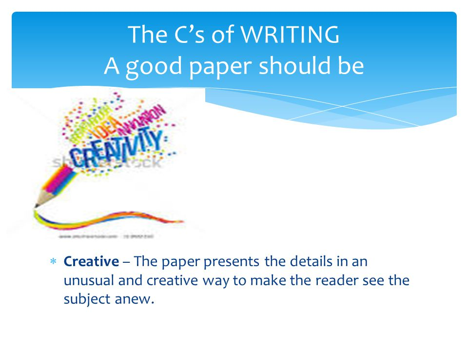  Creative – The paper presents the details in an unusual and creative way to make the reader see the subject anew. The C's of WRITING A good paper sh
