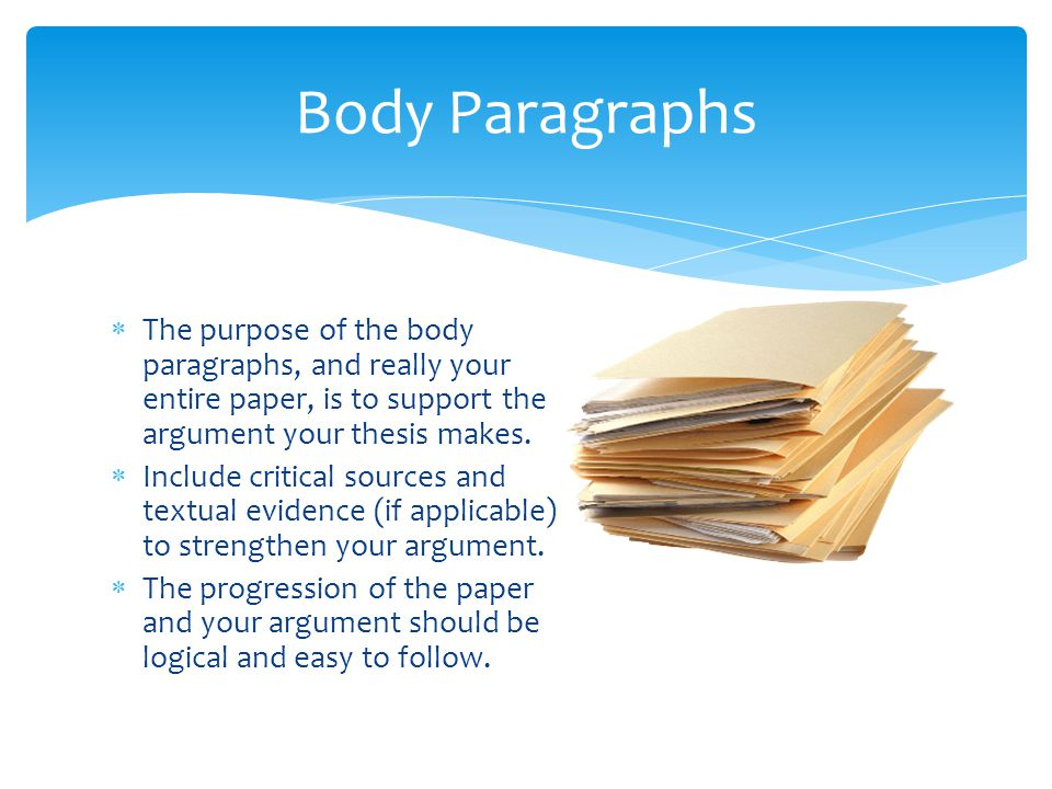  The purpose of the body paragraphs, and really your entire paper, is to support the argument your thesis makes.  Include critical sources and textu
