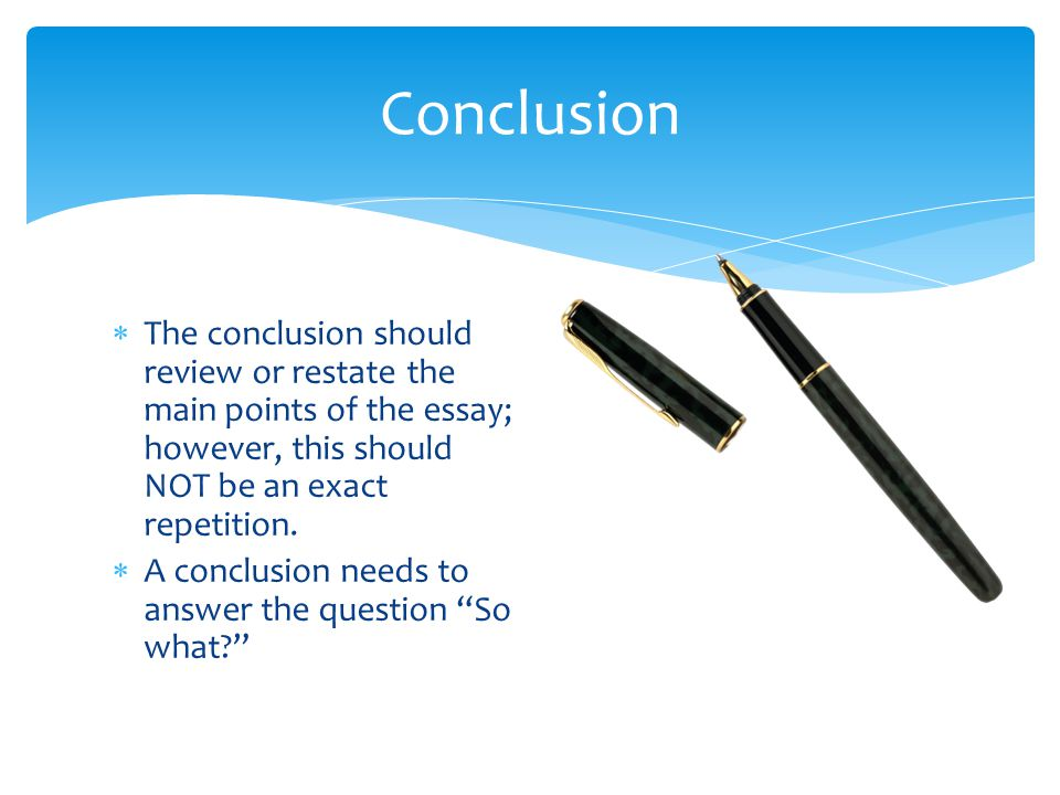  The conclusion should review or restate the main points of the essay; however, this should NOT be an exact repetition.  A conclusion needs to answe
