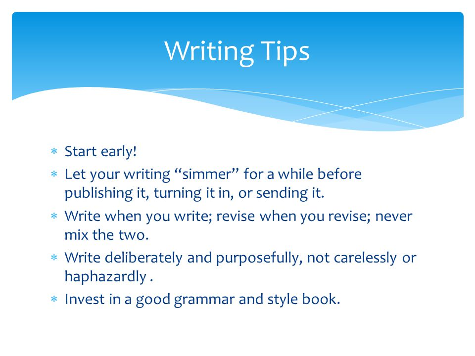 " Start early!  Let your writing ""simmer"" for a while before publishing it, turning it in, or sending it.  Write when you write; revise when you rev"