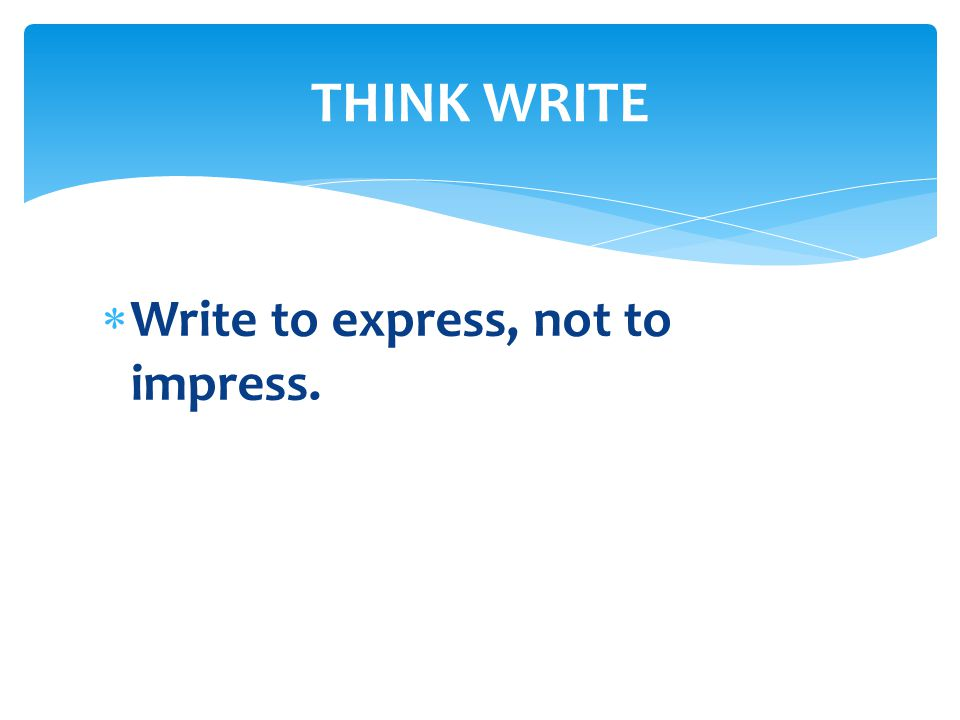  Write to express, not to impress. THINK WRITE