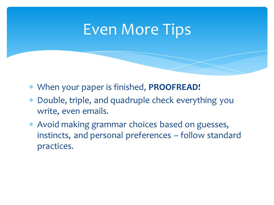  When your paper is finished, PROOFREAD!  Double, triple, and quadruple check everything you write, even emails.  Avoid making grammar choices base