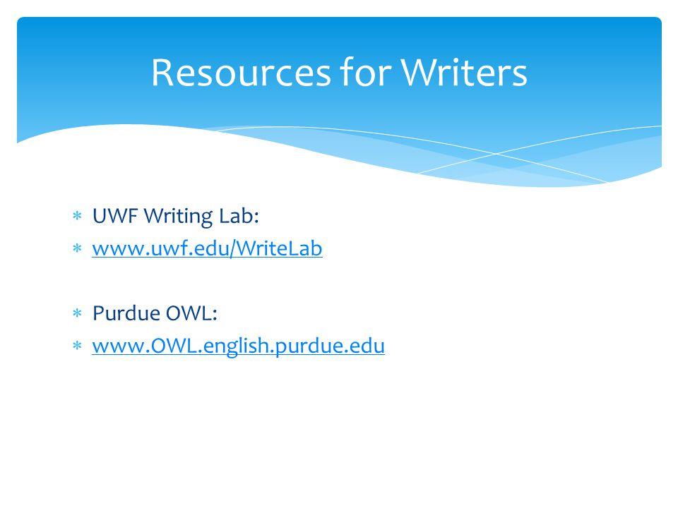  UWF Writing Lab:  www.uwf.edu/WriteLab www.uwf.edu/WriteLab  Purdue OWL:  www.OWL.english.purdue.edu www.OWL.english.purdue.edu Resources for Writers
