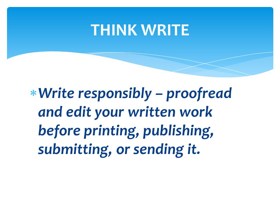  Write responsibly – proofread and edit your written work before printing, publishing, submitting, or sending it. THINK WRITE